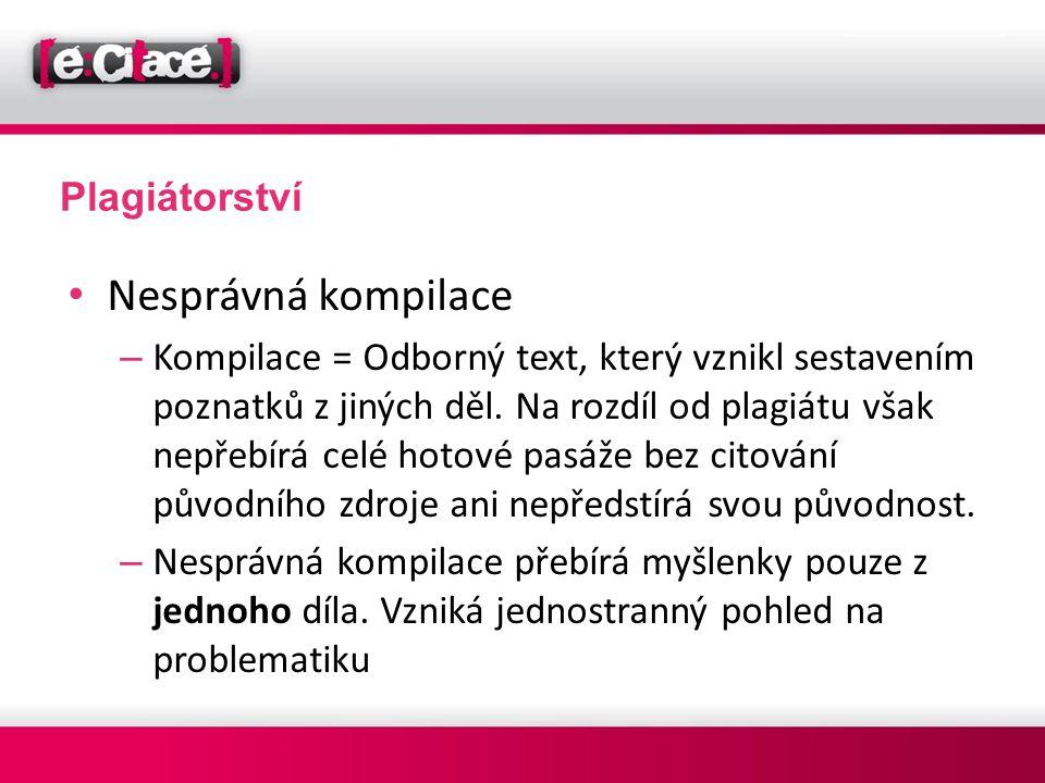 Plagiátorství • Nesprávná kompilace – Kompilace = Odborný text, který vznikl sestavením poznatků z jiných děl. Na rozdíl od plagiátu však nepřebírá ce