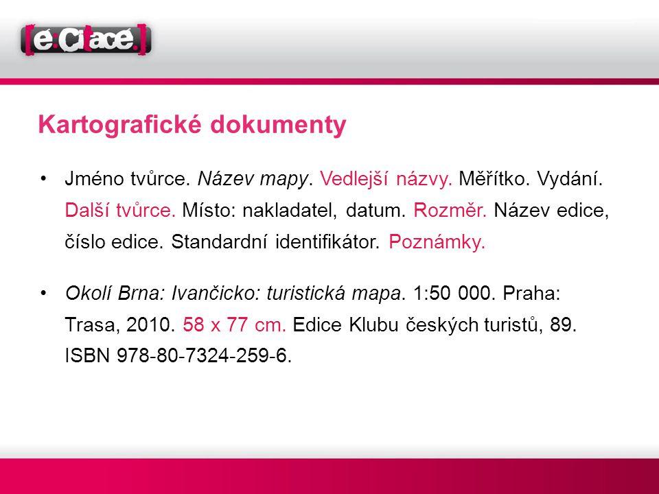 Kartografické dokumenty •Jméno tvůrce. Název mapy. Vedlejší názvy. Měřítko. Vydání. Další tvůrce. Místo: nakladatel, datum. Rozměr. Název edice, číslo