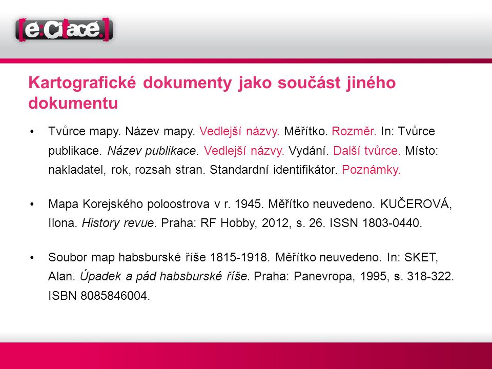 Kartografické dokumenty jako součást jiného dokumentu •Tvůrce mapy. Název mapy. Vedlejší názvy. Měřítko. Rozměr. In: Tvůrce publikace. Název publikace