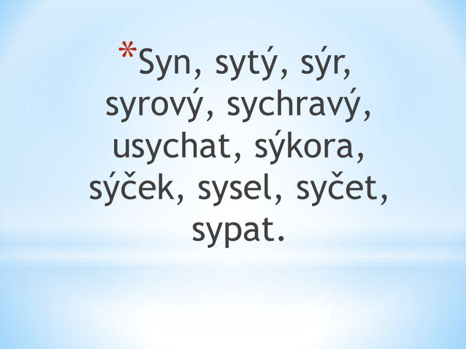* Syn, sytý, sýr, syrový, sychravý, usychat, sýkora, sýček, sysel, syčet, sypat.