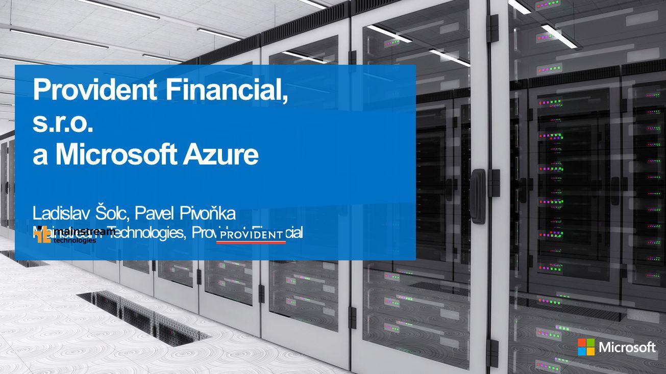 Provident Financial, s.r.o. a Microsoft Azure Ladislav Šolc, Pavel Pivoňka Mainstream Technologies, Provident Financial