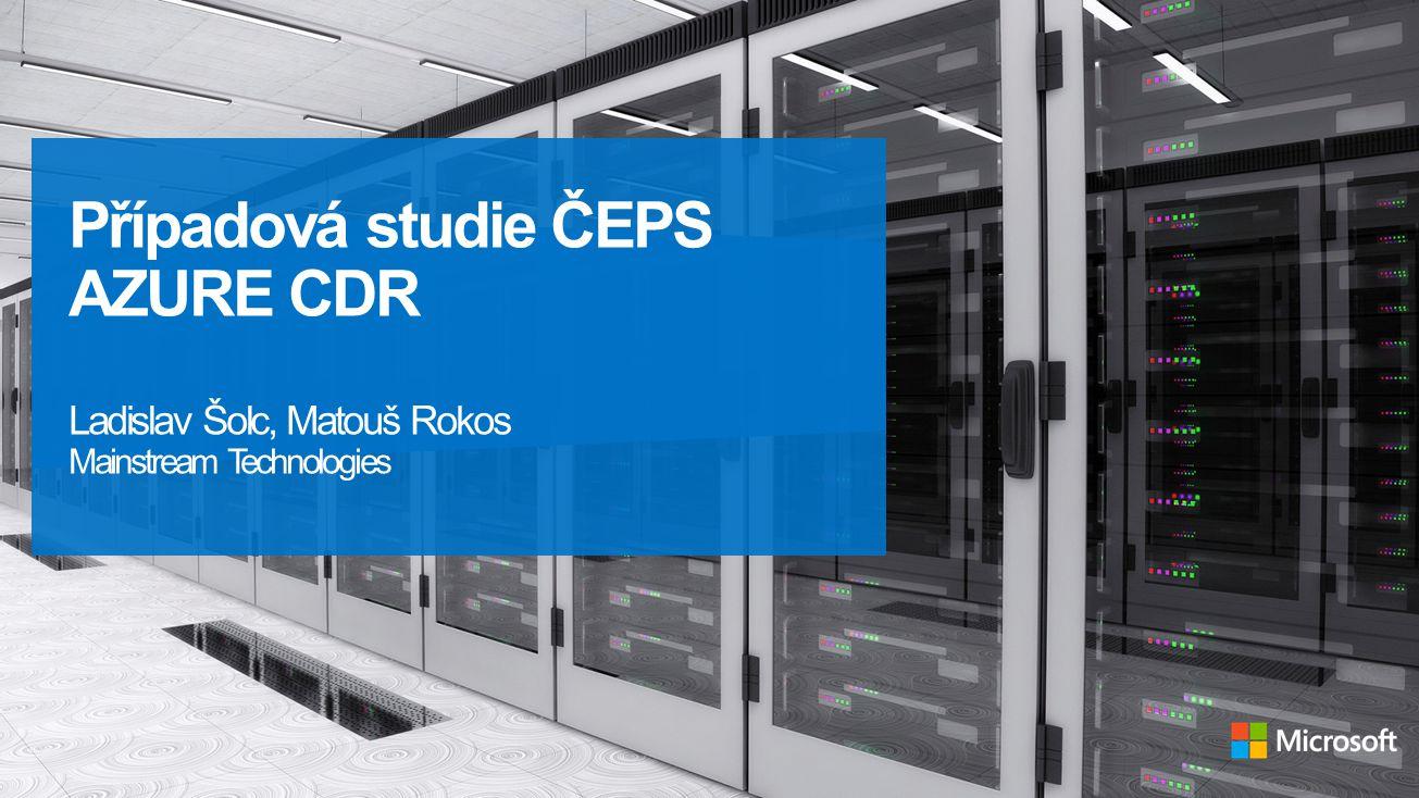 Případová studie ČEPS AZURE CDR Ladislav Šolc, Matouš Rokos Mainstream Technologies