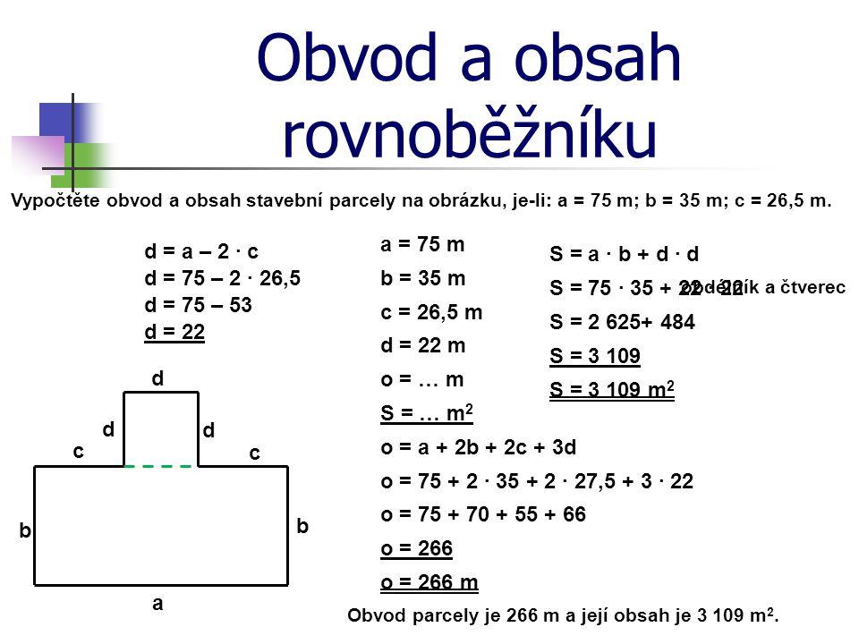 Obvod a obsah rovnoběžníku a = 75 m Vypočtěte obvod a obsah stavební parcely na obrázku, je-li: a = 75 m; b = 35 m; c = 26,5 m. b = 35 m b c d c = 26,