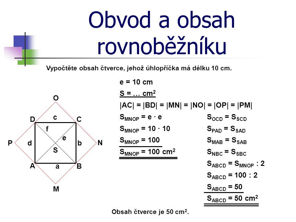 Obvod a obsah rovnoběžníku e = 10 cm Vypočtěte obsah čtverce, jehož úhlopříčka má délku 10 cm. B C b S = … cm 2 A c D d S MNOP = e · e Obsah čtverce j