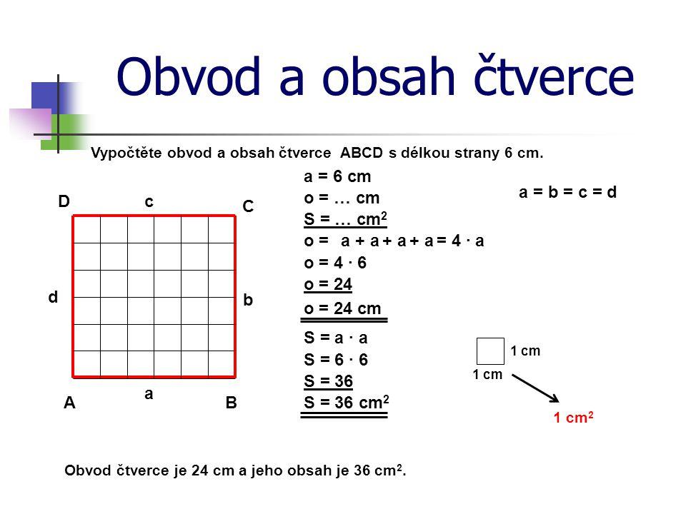 Obvod a obsah čtverce Vypočtěte obvod a obsah čtverce ABCD s délkou strany 6 cm. a = 6 cm A B C D a b c d o = … cm S = … cm 2 o = o = 4 · 6 o = 24 o =