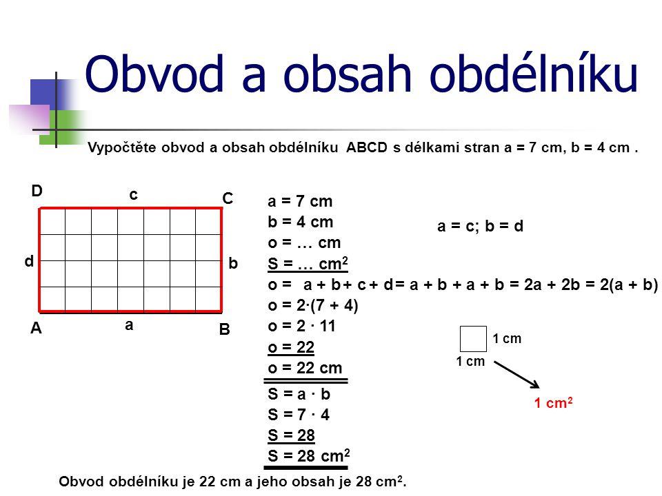 Obvod a obsah obdélníku Vypočtěte obvod a obsah obdélníku ABCD s délkami stran a = 7 cm, b = 4 cm. a = 7 cm A B C D a b c d o = … cm S = … cm 2 o = o