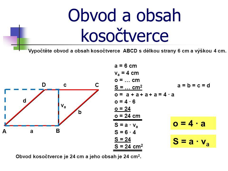 Obvod a obsah kosočtverce Vypočtěte obvod a obsah kosočtverce ABCD s délkou strany 6 cm a výškou 4 cm. a = 6 cm A B C D a b c d o = … cm S = … cm 2 o