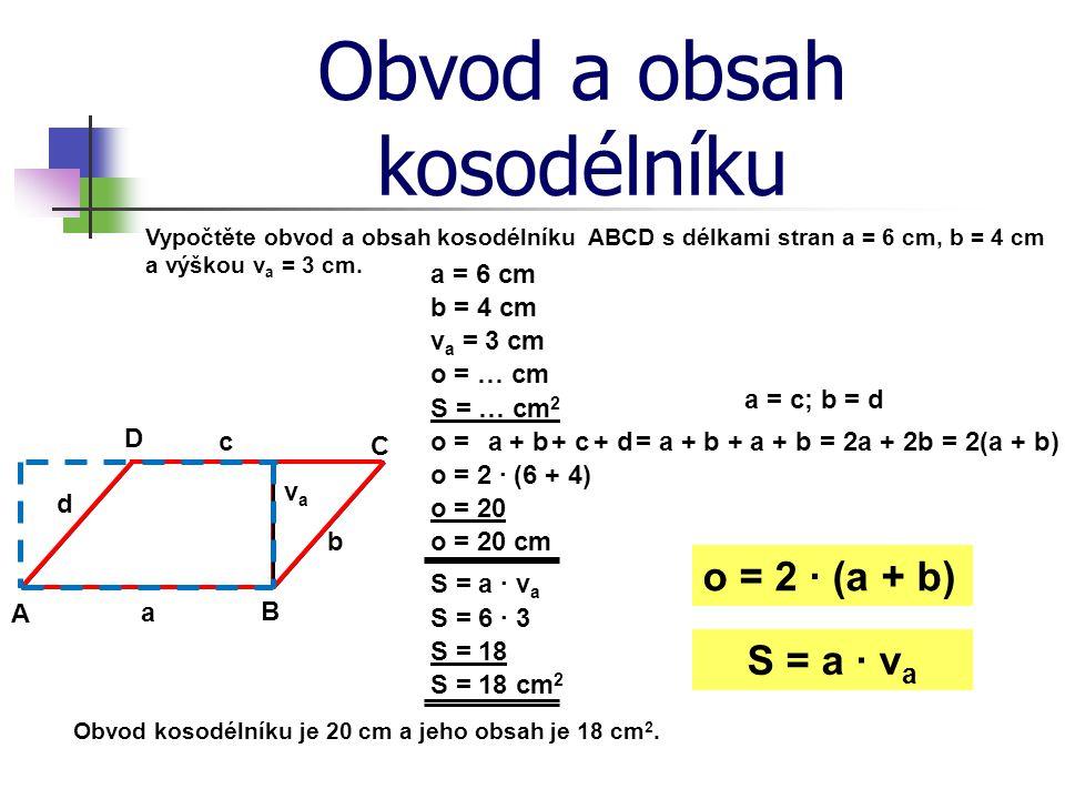Obvod a obsah kosodélníku Vypočtěte obvod a obsah kosodélníku ABCD s délkami stran a = 6 cm, b = 4 cm a výškou v a = 3 cm. a = 6 cm A B C D a b c d o