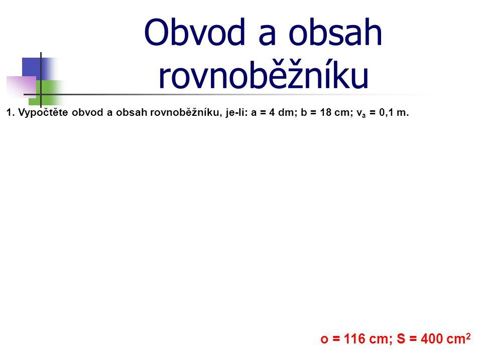 Obvod a obsah rovnoběžníku 1. Vypočtěte obvod a obsah rovnoběžníku, je-li: a = 4 dm; b = 18 cm; v a = 0,1 m. o = 116 cm; S = 400 cm 2