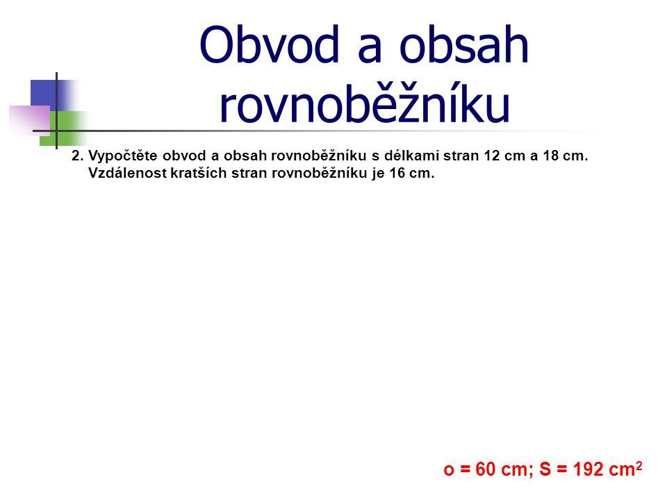 Obvod a obsah rovnoběžníku 2. Vypočtěte obvod a obsah rovnoběžníku s délkami stran 12 cm a 18 cm. Vzdálenost kratších stran rovnoběžníku je 16 cm. o =