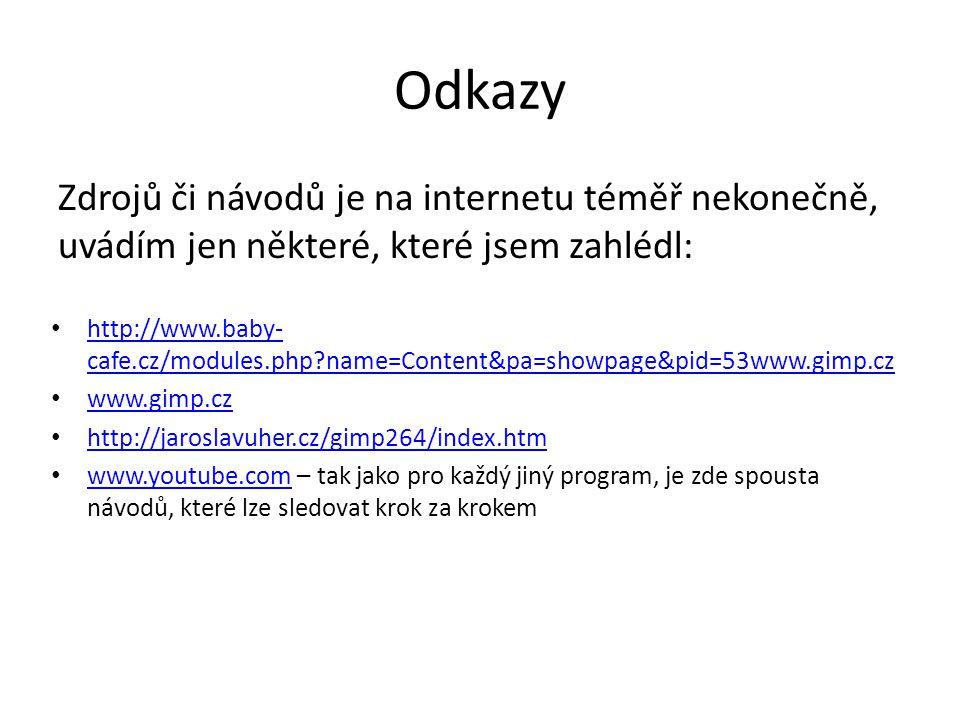 Odkazy Zdrojů či návodů je na internetu téměř nekonečně, uvádím jen některé, které jsem zahlédl: • http://www.baby- cafe.cz/modules.php name=Content&pa=showpage&pid=53www.gimp.cz http://www.baby- cafe.cz/modules.php name=Content&pa=showpage&pid=53www.gimp.cz • www.gimp.cz www.gimp.cz • http://jaroslavuher.cz/gimp264/index.htm http://jaroslavuher.cz/gimp264/index.htm • www.youtube.com – tak jako pro každý jiný program, je zde spousta návodů, které lze sledovat krok za krokem www.youtube.com
