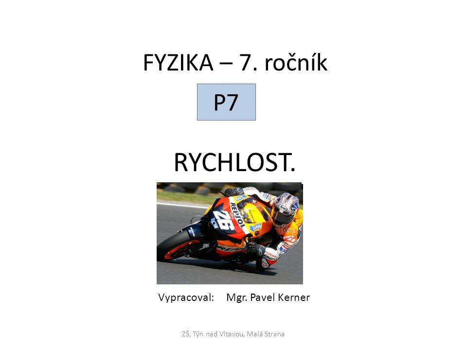 RYCHLOST. ZŠ, Týn nad Vltavou, Malá Strana FYZIKA – 7. ročník P7 Vypracoval: Mgr. Pavel Kerner