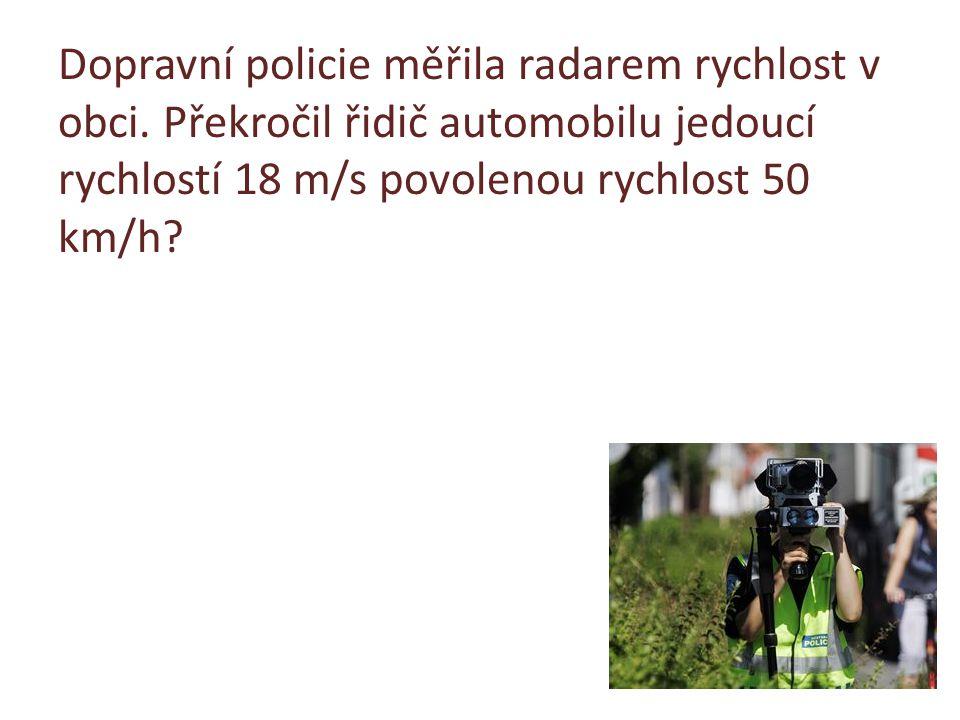Dopravní policie měřila radarem rychlost v obci. Překročil řidič automobilu jedoucí rychlostí 18 m/s povolenou rychlost 50 km/h?