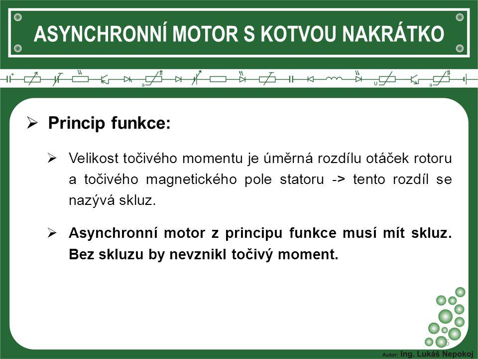ASYNCHRONNÍ MOTOR S KOTVOU NAKRÁTKO  Princip funkce:  Velikost točivého momentu je úměrná rozdílu otáček rotoru a točivého magnetického pole statoru
