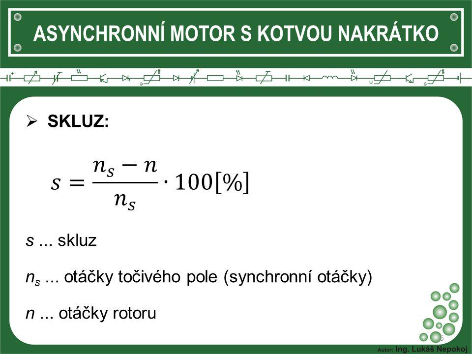 ASYNCHRONNÍ MOTOR S KOTVOU NAKRÁTKO  SKLUZ: 6 s... skluz n s... otáčky točivého pole (synchronní otáčky) n... otáčky rotoru