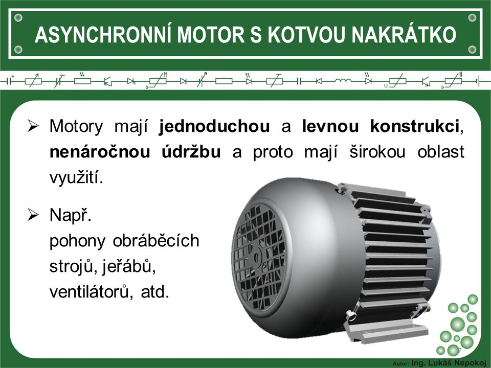ASYNCHRONNÍ MOTOR S KOTVOU NAKRÁTKO  Motory mají jednoduchou a levnou konstrukci, nenáročnou údržbu a proto mají širokou oblast využití.  Např. poho