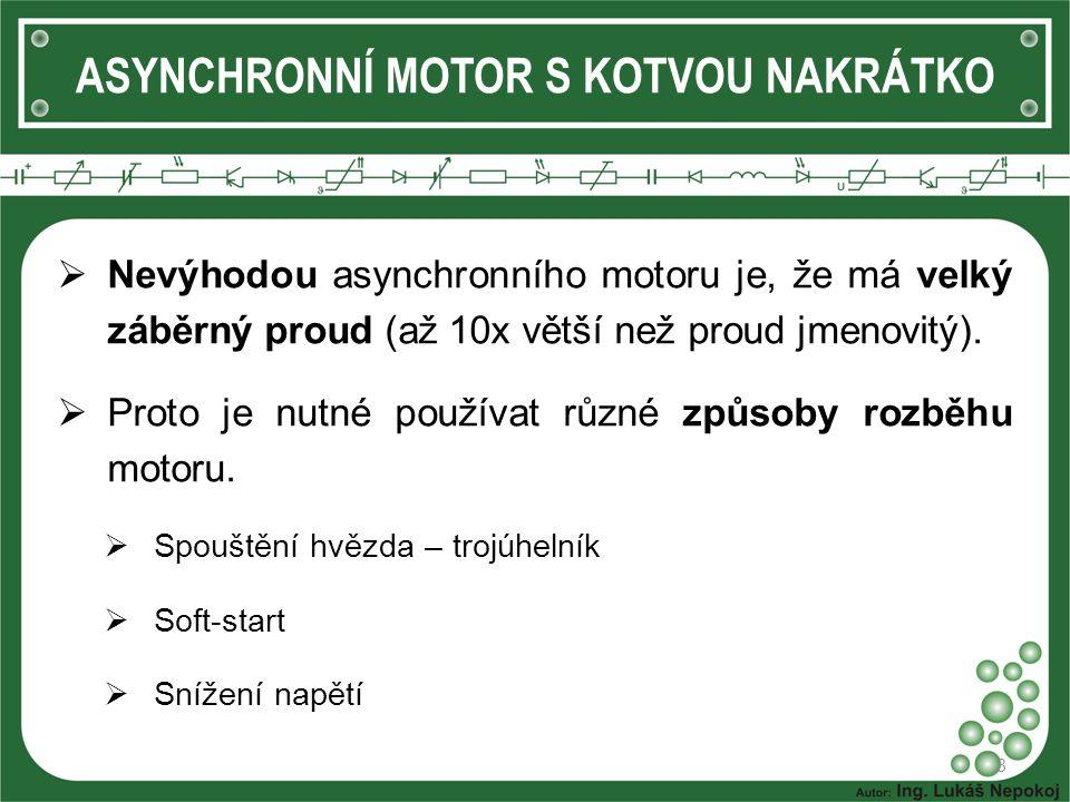 ASYNCHRONNÍ MOTOR S KOTVOU NAKRÁTKO  Nevýhodou asynchronního motoru je, že má velký záběrný proud (až 10x větší než proud jmenovitý).  Proto je nutn