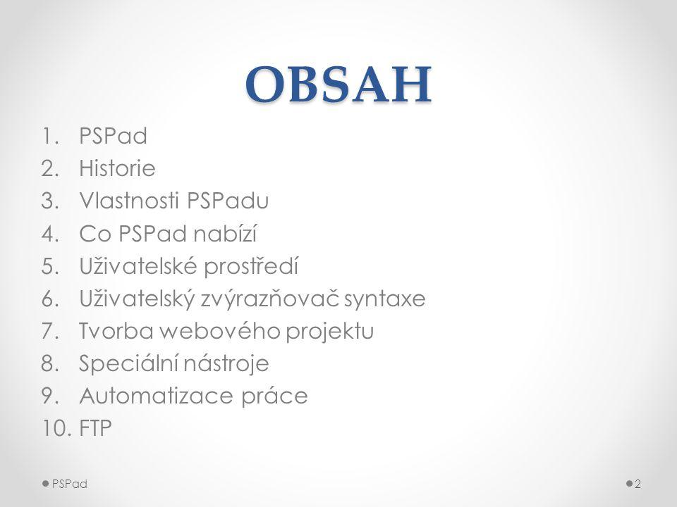 OBSAH 1.PSPad 2.Historie 3.Vlastnosti PSPadu 4.Co PSPad nabízí 5.Uživatelské prostředí 6.Uživatelský zvýrazňovač syntaxe 7.Tvorba webového projektu 8.