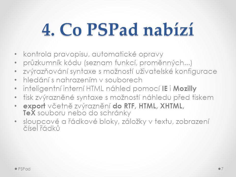 4. Co PSPad nabízí • kontrola pravopisu, automatické opravy • průzkumník kódu (seznam funkcí, proměnných...) • zvýrazňování syntaxe s možností uživate