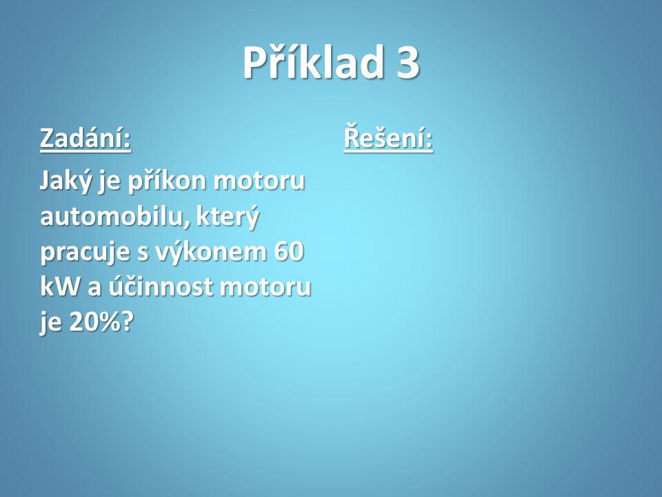 Příklad 3 Zadání: Jaký je příkon motoru automobilu, který pracuje s výkonem 60 kW a účinnost motoru je 20%? Řešení: