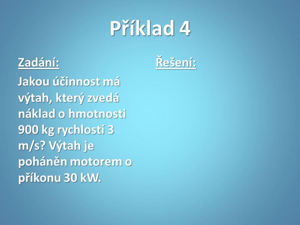 Příklad 4 Zadání: Jakou účinnost má výtah, který zvedá náklad o hmotnosti 900 kg rychlostí 3 m/s? Výtah je poháněn motorem o příkonu 30 kW. Řešení: