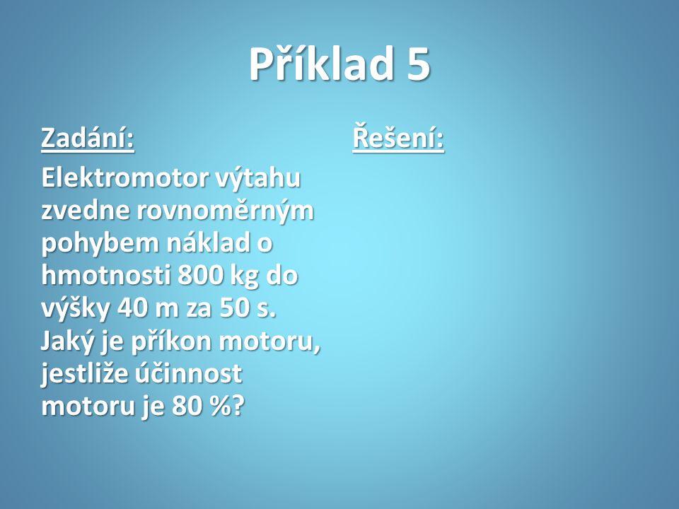 Příklad 5 Zadání: Elektromotor výtahu zvedne rovnoměrným pohybem náklad o hmotnosti 800 kg do výšky 40 m za 50 s. Jaký je příkon motoru, jestliže účin