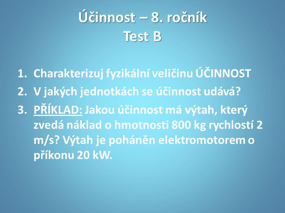 Účinnost – 8. ročník Test B 1.Charakterizuj fyzikální veličinu ÚČINNOST 2.V jakých jednotkách se účinnost udává? 3.PŘÍKLAD: Jakou účinnost má výtah, k