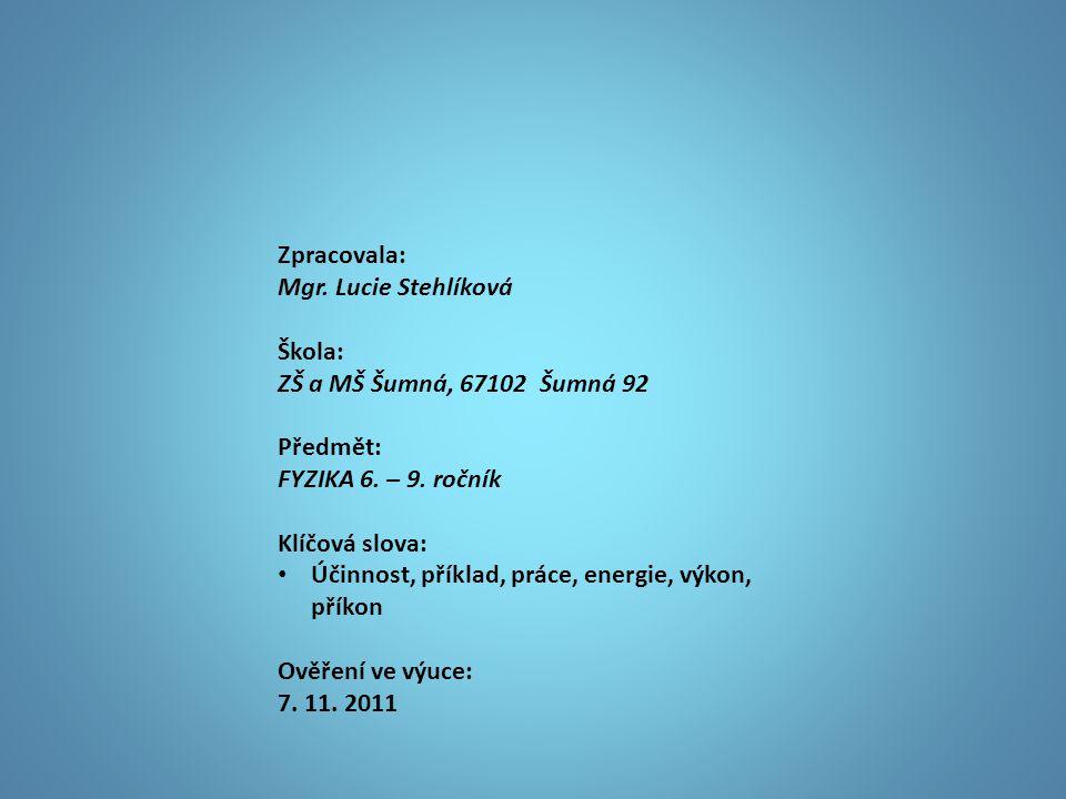 Zpracovala: Mgr. Lucie Stehlíková Škola: ZŠ a MŠ Šumná, 67102 Šumná 92 Předmět: FYZIKA 6. – 9. ročník Klíčová slova: • Účinnost, příklad, práce, energ