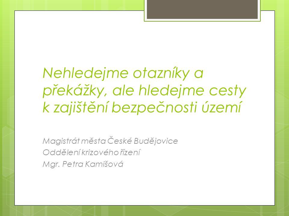 Nehledejme otazníky a překážky, ale hledejme cesty k zajištění bezpečnosti území Magistrát města České Budějovice Oddělení krizového řízení Mgr.