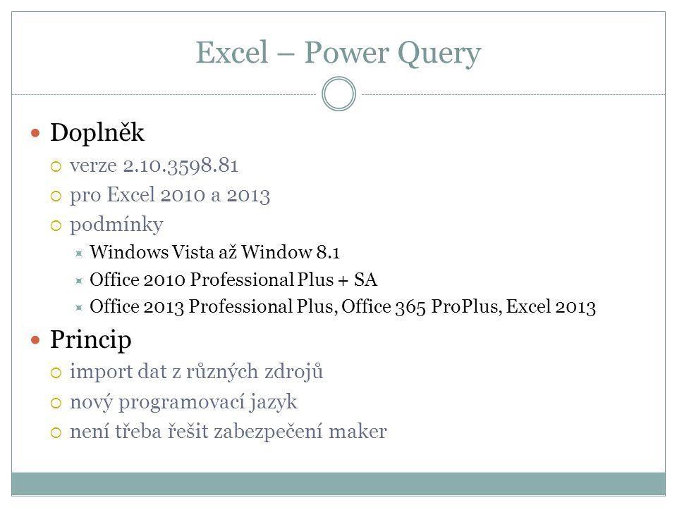 Excel – Power Query  Doplněk  verze 2.10.3598.81  pro Excel 2010 a 2013  podmínky  Windows Vista až Window 8.1  Office 2010 Professional Plus + SA  Office 2013 Professional Plus, Office 365 ProPlus, Excel 2013  Princip  import dat z různých zdrojů  nový programovací jazyk  není třeba řešit zabezpečení maker