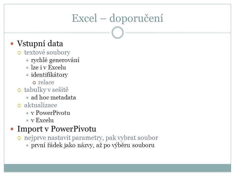 Excel – doporučení  Vstupní data  textové soubory  rychlé generování  lze i v Excelu  identifikátory relace  tabulky v sešitě  ad hoc metadata  aktualizace  v PowerPivotu  v Excelu  Import v PowerPivotu  nejprve nastavit parametry, pak vybrat soubor  první řádek jako názvy, až po výběru souboru