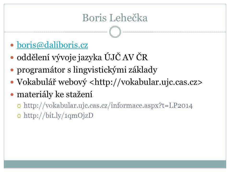 Boris Lehečka  boris@daliboris.cz boris@daliboris.cz  oddělení vývoje jazyka ÚJČ AV ČR  programátor s lingvistickými základy  Vokabulář webový  materiály ke stažení  http://vokabular.ujc.cas.cz/informace.aspx?t=LP2014  http://bit.ly/1qmOjzD