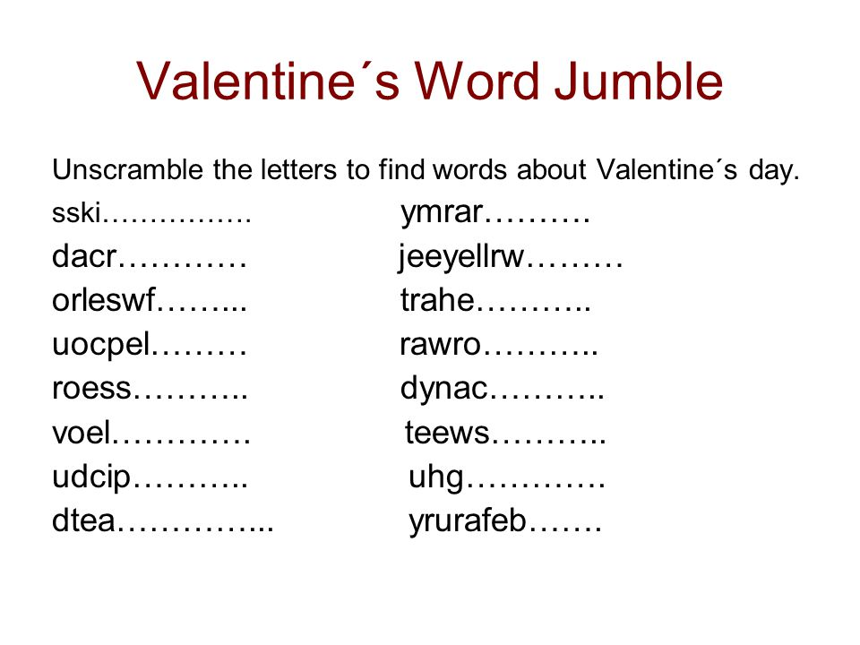 Valentine´s Word Jumble Unscramble the letters to find words about Valentine´s day. sski……………. ymrar………. dacr………… jeeyellrw……… orleswf……... trahe………..