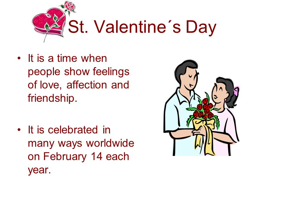 The Origin •The legend says that this day became known as a Saint Valentine´s Day thanks to the priest Valentine who really lived and secretly married young couples.