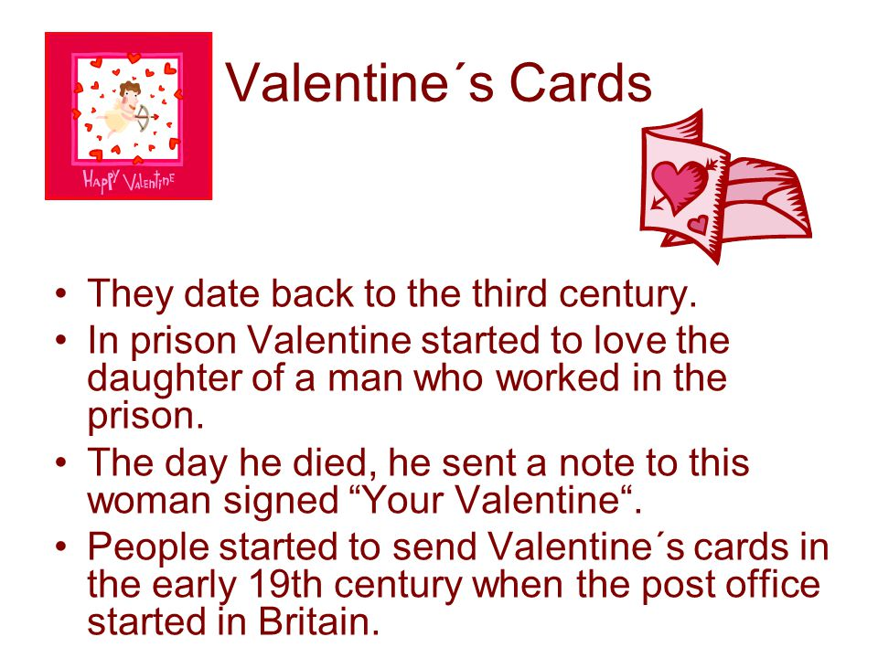 Valentine´s Cards •They date back to the third century. •In prison Valentine started to love the daughter of a man who worked in the prison. •The day