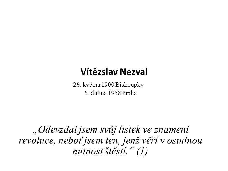 """Vítězslav Nezval 26. května 1900 Biskoupky – 6. dubna 1958 Praha """"Odevzdal jsem svůj lístek ve znamení revoluce, neboť jsem ten, jenž věří v osudnou n"""
