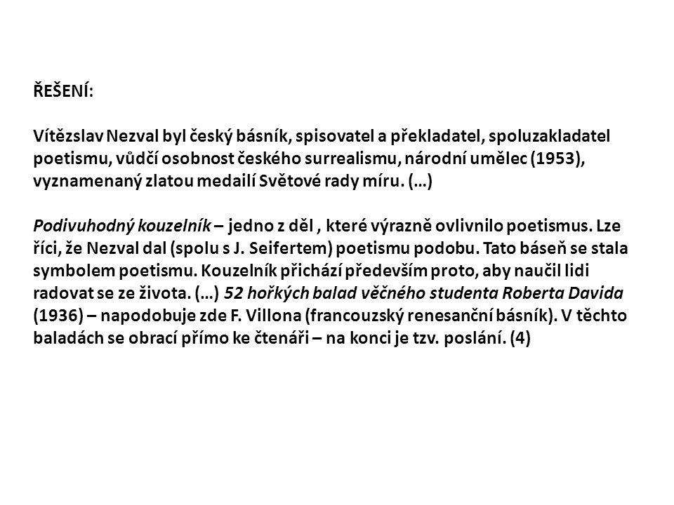 ŘEŠENÍ: Vítězslav Nezval byl český básník, spisovatel a překladatel, spoluzakladatel poetismu, vůdčí osobnost českého surrealismu, národní umělec (1953), vyznamenaný zlatou medailí Světové rady míru.