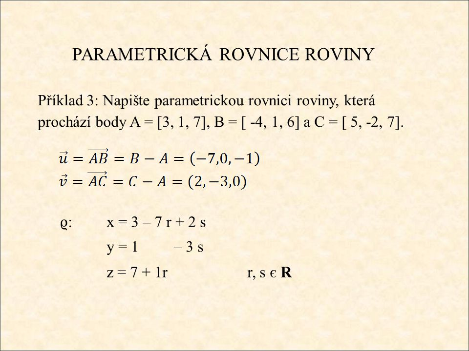 PARAMETRICKÁ ROVNICE ROVINY Příklad 3: Napište parametrickou rovnici roviny, která prochází body A = [3, 1, 7], B = [ -4, 1, 6] a C = [ 5, -2, 7].