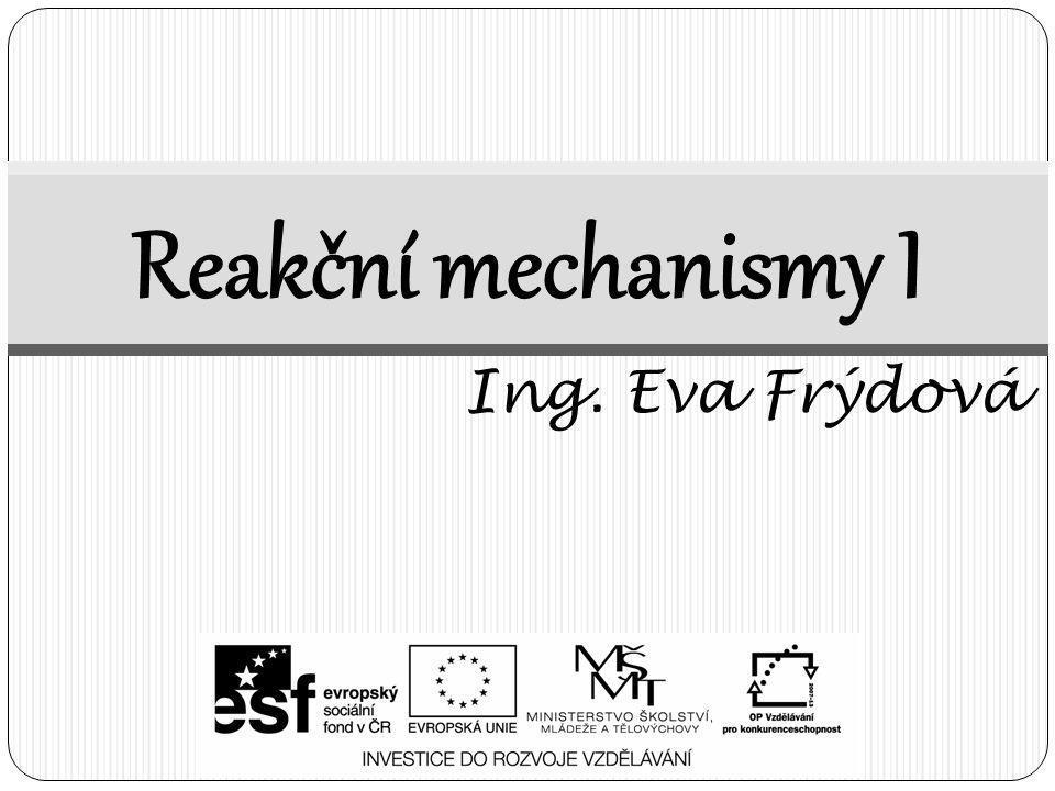 Reakční mechanismy I Ing. Eva Frýdová