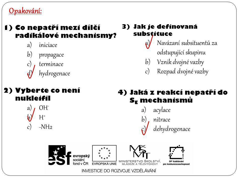 Opakování: 1)Co nepatří mezi dílčí radikálové mechanismy? a)iniciace b)propagace c)terminace d)hydrogenace 2)Vyberte co není nukleifil a)OH - b)H + c)