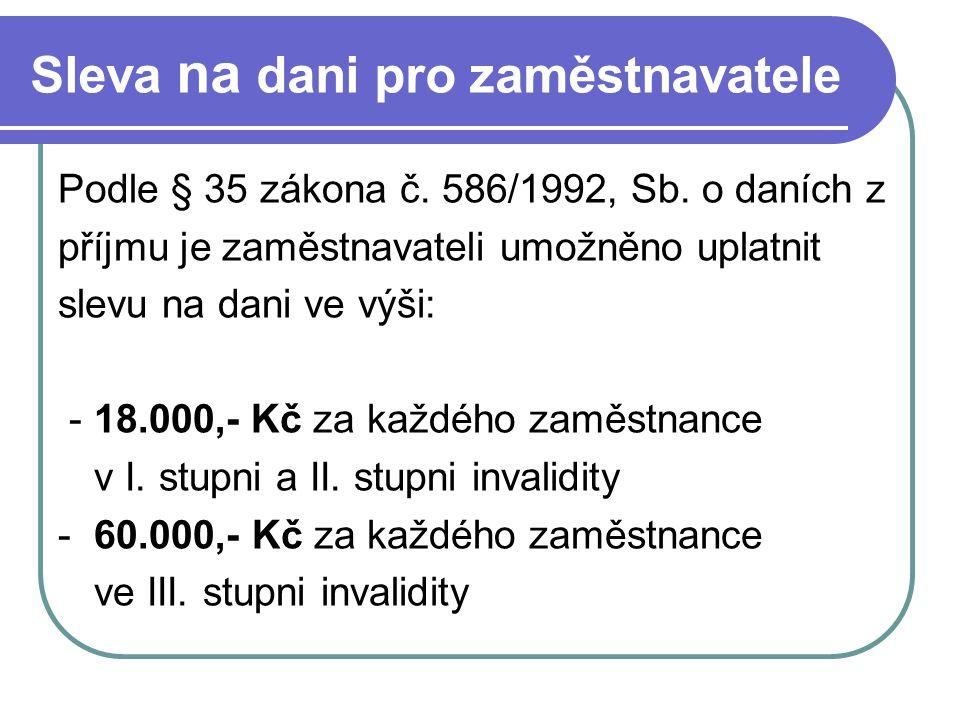 Sleva na dani pro zaměstnavatele Podle § 35 zákona č. 586/1992, Sb. o daních z příjmu je zaměstnavateli umožněno uplatnit slevu na dani ve výši: - 18.