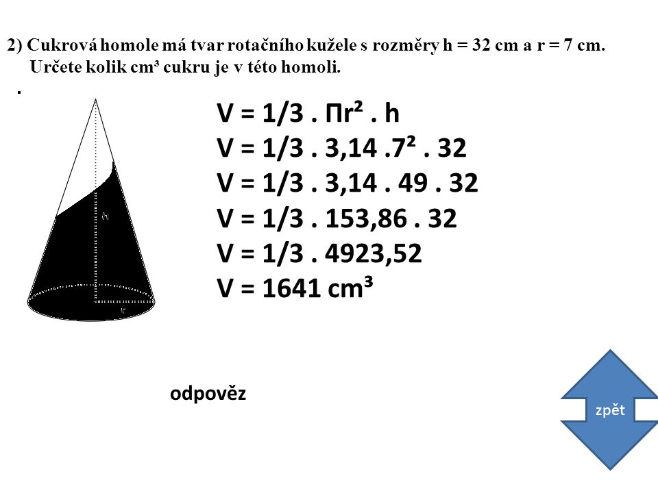 3) Objem kužele je 402 cm³.Jeho podstava m á rozměry r = 8 cm.