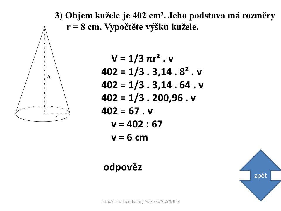 3) Objem kužele je 402 cm³. Jeho podstava m á rozměry r = 8 cm.