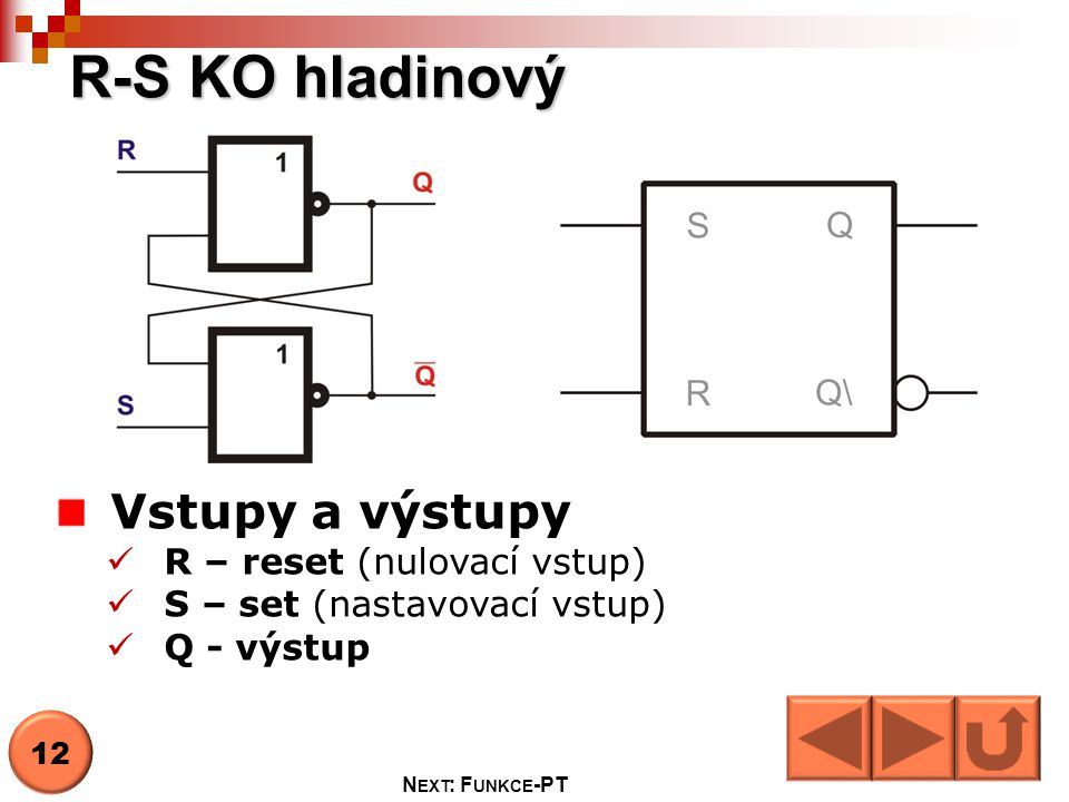 R-S KO hladinový Vstupy a výstupy  R – reset (nulovací vstup)  S – set (nastavovací vstup)  Q - výstup 12 N EXT : F UNKCE -PT