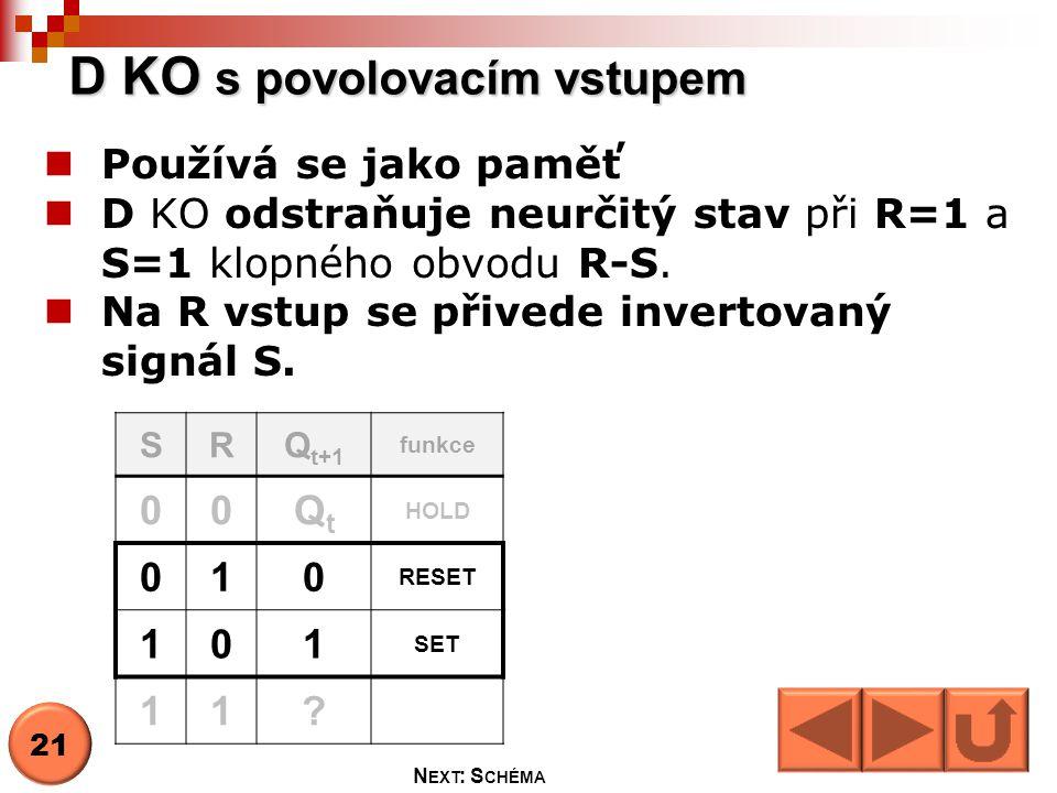  Používá se jako paměť  D KO odstraňuje neurčitý stav při R=1 a S=1 klopného obvodu R-S.  Na R vstup se přivede invertovaný signál S. D KO s povolo