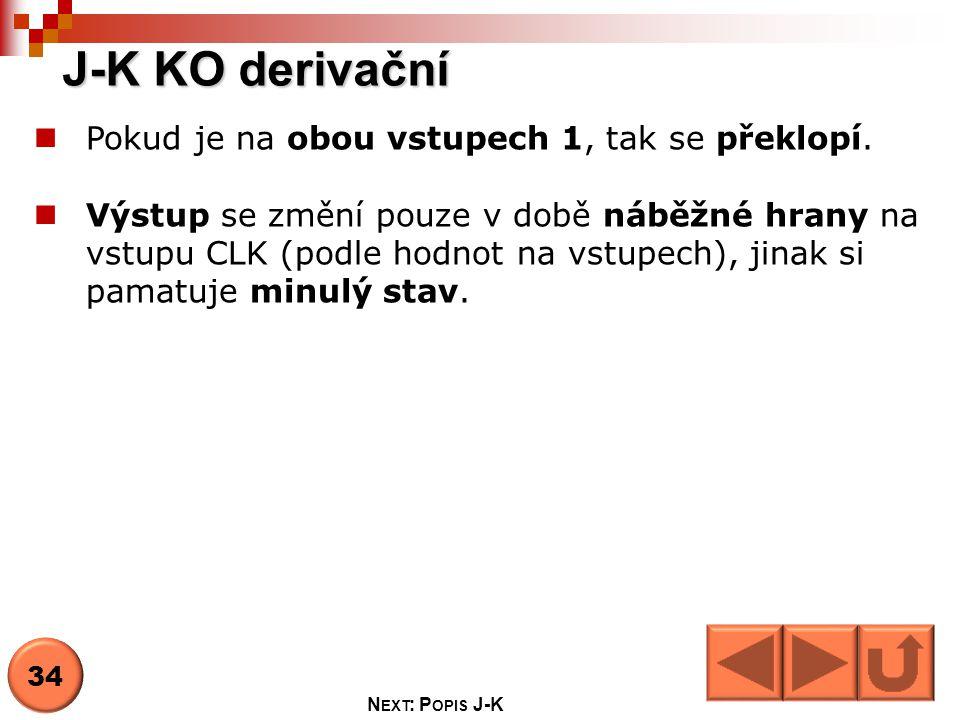J-K KO derivační  Pokud je na obou vstupech 1, tak se překlopí.  Výstup se změní pouze v době náběžné hrany na vstupu CLK (podle hodnot na vstupech)