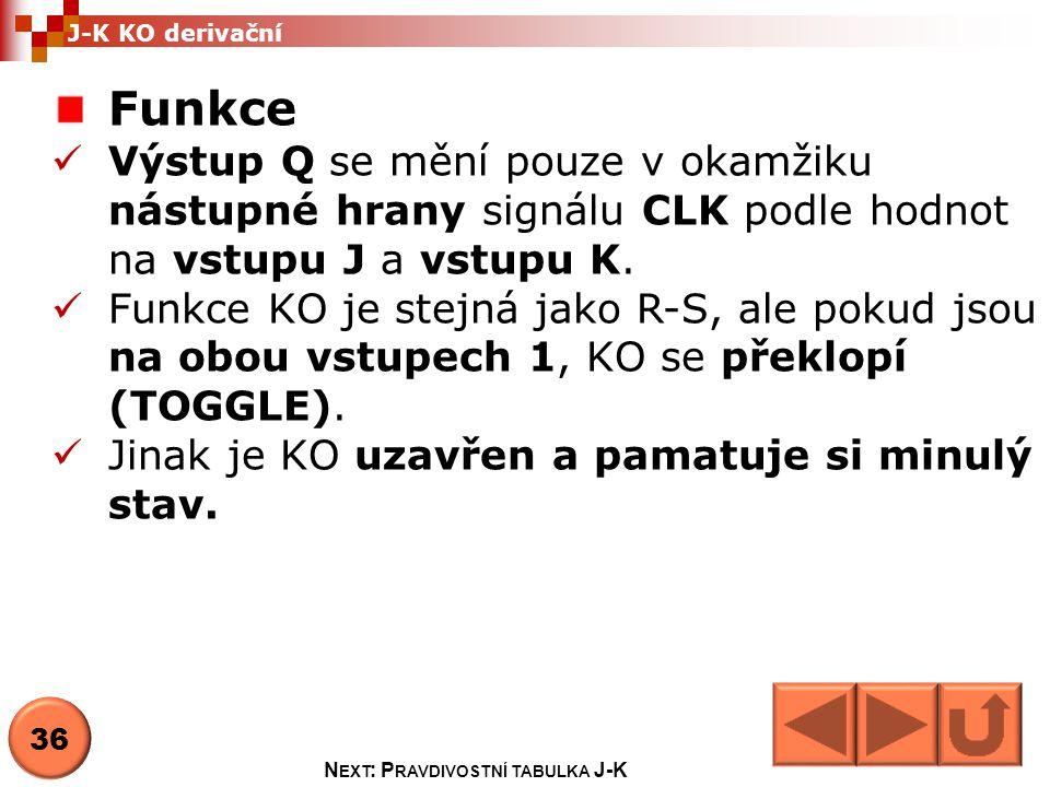 Pravdivostní tabulka Stav CLK JK Q t+1 funkce 1 0/1 XXQtQt HOLD 2 00QtQt 3 010 RESET 4 101 SET 5 11 TOGGLE N EXT : S TAVOVÝ DIAGRAM J-K 37 J-K KO derivační