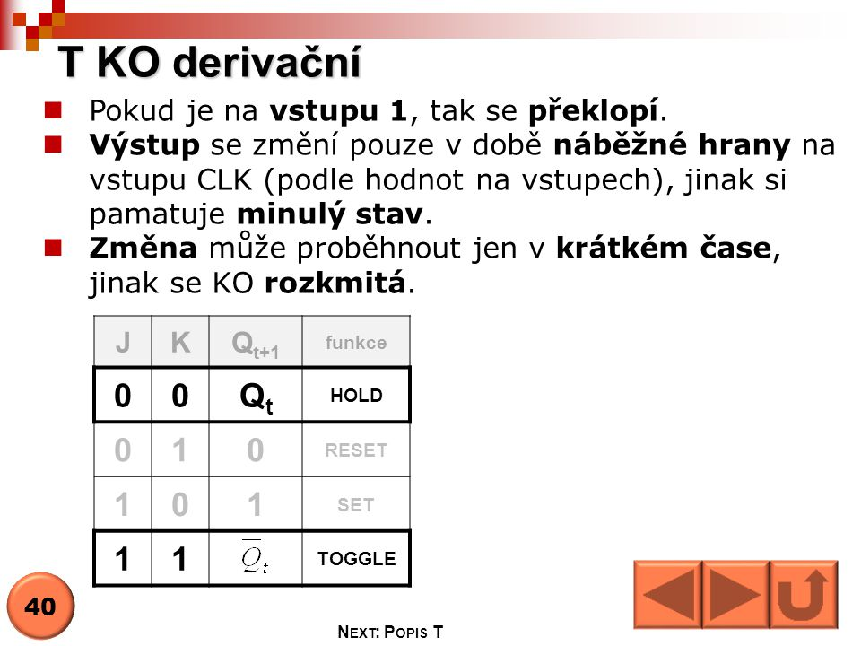 T KO derivační JKQ t+1 funkce 00QtQt HOLD 010 RESET 101 SET 11 TOGGLE  Pokud je na vstupu 1, tak se překlopí.  Výstup se změní pouze v době náběžné