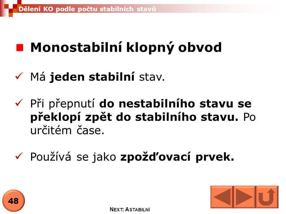 Monostabilní klopný obvod  Má jeden stabilní stav.  Při přepnutí do nestabilního stavu se překlopí zpět do stabilního stavu. Po určitém čase.  Použ