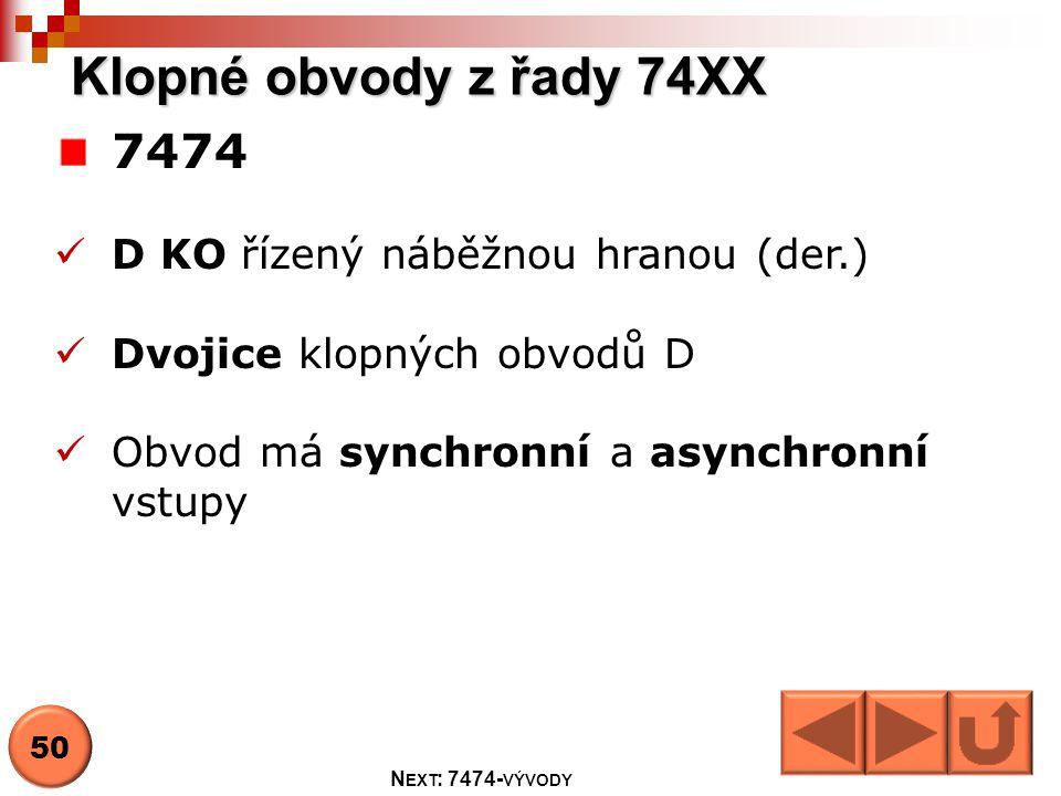 Klopné obvody z řady 74XX 7474  D KO řízený náběžnou hranou (der.)  Dvojice klopných obvodů D  Obvod má synchronní a asynchronní vstupy 50 N EXT :
